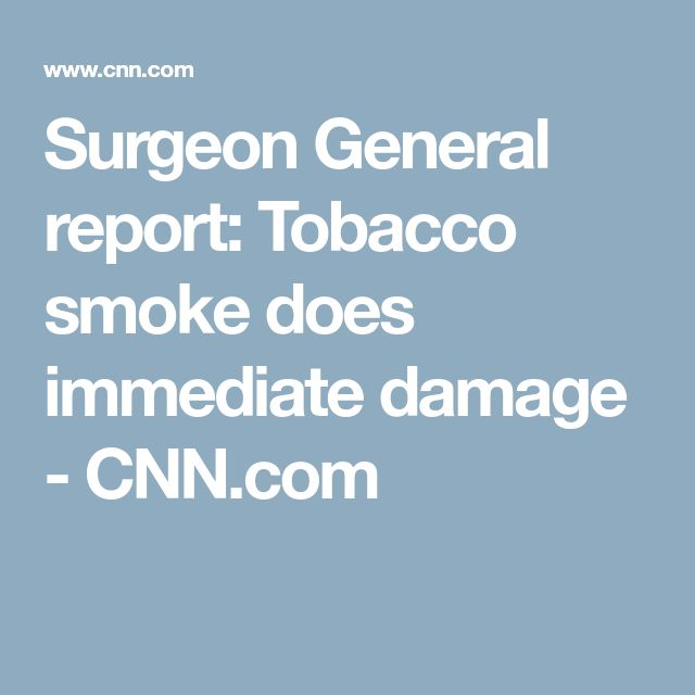 Surgeon General report: Tobacco smoke does immediate damage - CNN.com