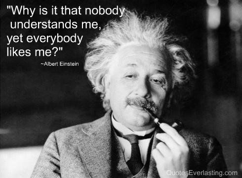 """Why is it that nobody understands me, yet everybody likes me?"" - Albert Einstein I often wonder this about the guys I date."