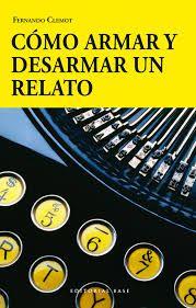 Cómo armar y desarmar un relato : manual práctico sobre el cuento y la narrativa creativa / Fernando Clemot http://encore.fama.us.es/iii/encore/record/C__Rb2616757?lang=spi