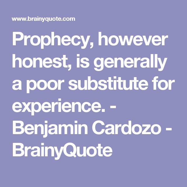 Prophecy, however honest, is generally a poor substitute for experience. - Benjamin Cardozo - BrainyQuote
