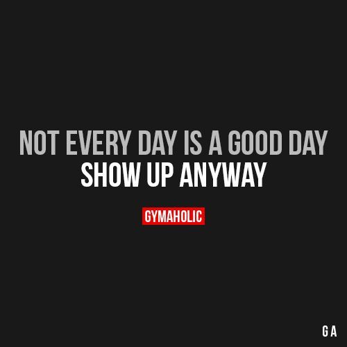 Not Every Day Is A Good day  Show up anyway.  https://www.gymaholic.co