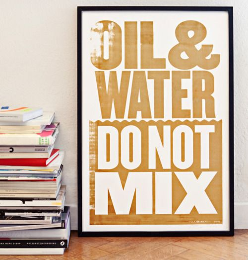 Typeverything.com    'Oil and water do not mix' silk-screen printed with spilt oil from the Mexican Gulf by Anthony Burrill.