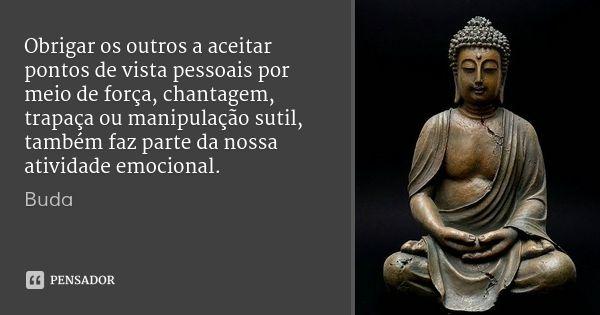 Obrigar os outros a aceitar pontos de vista pessoais por meio de força, chantagem, trapaça ou manipulação sutil, também faz parte da nossa atividade emocional. — Buda