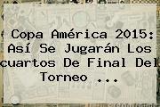 http://tecnoautos.com/wp-content/uploads/imagenes/tendencias/thumbs/copa-america-2015-asi-se-jugaran-los-cuartos-de-final-del-torneo.jpg Cuartos De Final Copa America 2015. Copa América 2015: así se jugarán los cuartos de final del torneo ..., Enlaces, Imágenes, Videos y Tweets - http://tecnoautos.com/actualidad/cuartos-de-final-copa-america-2015-copa-america-2015-asi-se-jugaran-los-cuartos-de-final-del-torneo/