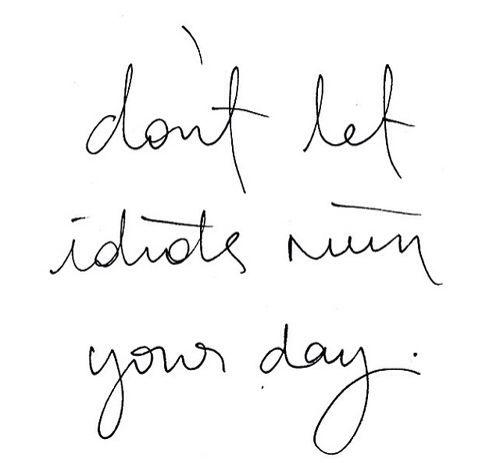 laat geen idioot je dag verpesten!