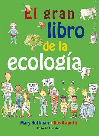 El gran libro de la ecología de mary Hoffman y Ros Asquith .-- ¿Te gustaría poder hacer algo para salvar las especies en peligro de extinción, proteger los bosques y las plantas, y mantener nuestro aire y nuestra agua limpios y seguros? Entonces eres un ecologista en potencia: ¡Piensas en verde  --Para saber si está disponible, pincha a continuación: http://absys.asturias.es/cgi-abnet_Bast/abnetop?ACC=DOSEARCH&xsqf01=mary+hoffman+libro+ecologia