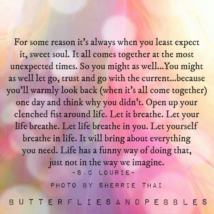 You might as well let go, trus and go with the current. Let your life breath. Let life breath in you. It will bring about anything you need. Life has a funny way of doing that, just not in the way we imagine. ♡