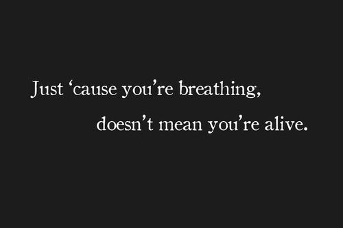 are you just breathing? or are you alive?