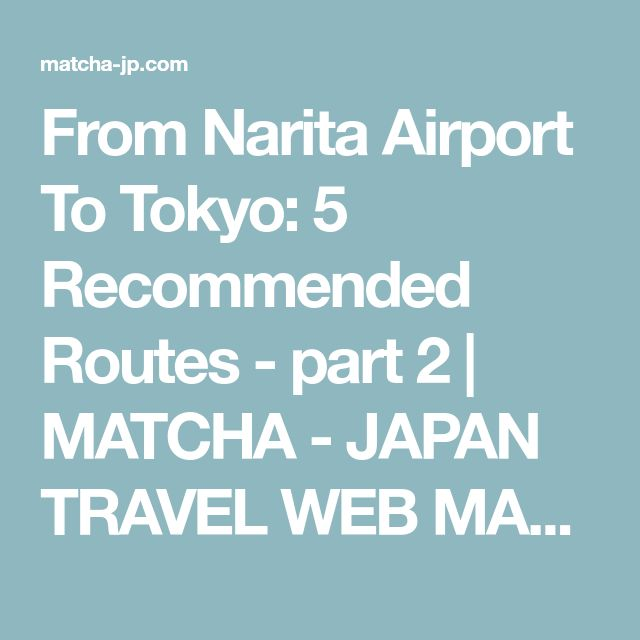 From Narita Airport To Tokyo: 5 Recommended Routes - part 2 | MATCHA - JAPAN TRAVEL WEB MAGAZINE