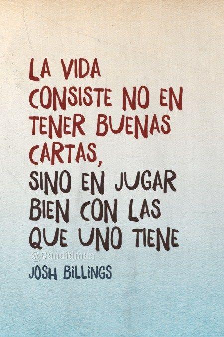 """""""La Vida consiste no en tener buenas cartas, sino en jugar bien con las que uno tiene"""".JoshBillings"""