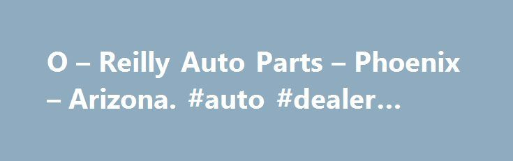 O – Reilly Auto Parts – Phoenix – Arizona. #auto #dealer #license http://germany.remmont.com/o-reilly-auto-parts-phoenix-arizona-auto-dealer-license/  #orielly auto # O Reilly Auto Parts – Phoenix – Arizona – oreillyauto.com Home Page   O'Reilly Auto Parts Better parts. better prices, everyday on auto parts and accessories. Plus find a store, check out our current ad, get information on racing events, contact us, and. подробнее O'Reilly Auto Parts   Facebook Play to Win in the O Reilly Auto…