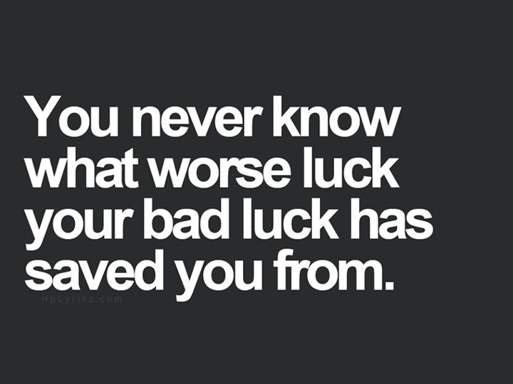 You never know what worse luck your bad luck has saved you from.