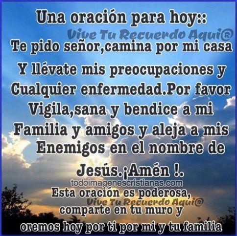 Te pido Señor, camina por mi casa y llévate mis preocupaciones y cualquier enfermedad. Por favor vigila, sana y bendice a mi familia y amigos y aleja a mis enemigos. En el nombre de Jesús, AMÉN.