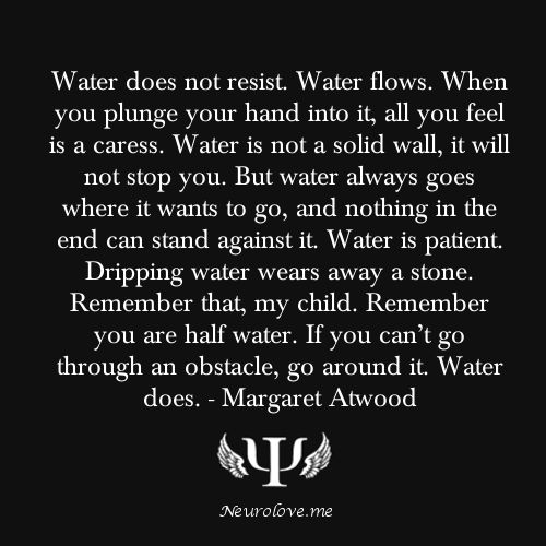 Water does not resist. Water flows. When you plunge your hand into it, all you feel is a caress...Dripping water wears away a stone. Remember that, my child.