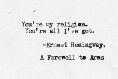 """You're my religion. You're all I've got.""  ~Ernest Hemingway, 'A Farewell to Arms'"