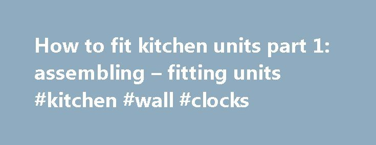 How to fit kitchen units part 1: assembling – fitting units #kitchen #wall #clocks http://kitchen.remmont.com/how-to-fit-kitchen-units-part-1-assembling-fitting-units-kitchen-wall-clocks/  #kitchen fitting # Это видео недоступно. How to fit kitchen units part 1: assembling fitting units Опубликовано: 17 окт. 2013 г. Watch our step-by-step film showing how to fit kitchen units, with expert advice and top tips to help you complete the job with confidence. See the other part in this series:Part…