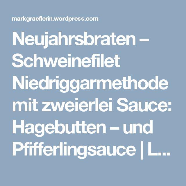 Neujahrsbraten – Schweinefilet Niedriggarmethode mit zweierlei Sauce: Hagebutten – und Pfifferlingsauce | Lebensart im Markgräflerland