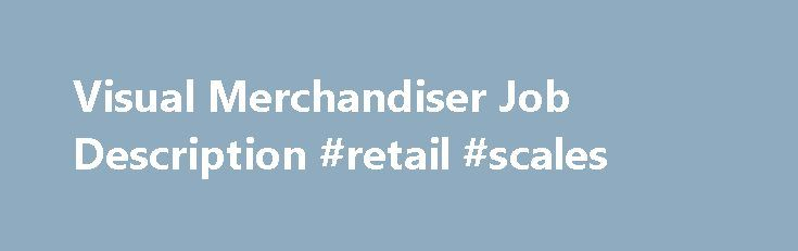 Visual Merchandiser Job Description #retail #scales http://retail.remmont.com/visual-merchandiser-job-description-retail-scales/  #merchandiser jobs # Visual Merchandiser Job Description Visual merchandisers are in charge of […]