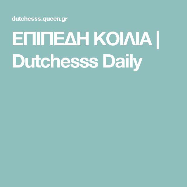 ΕΠΙΠΕΔΗ ΚΟΙΛΙΑ | Dutchesss Daily