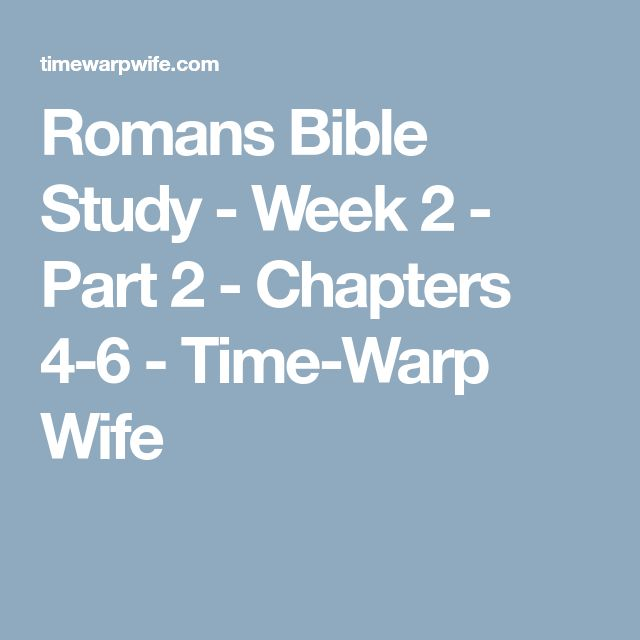 Romans Bible Study - Week 2 - Part 2 - Chapters 4-6 - Time-Warp Wife