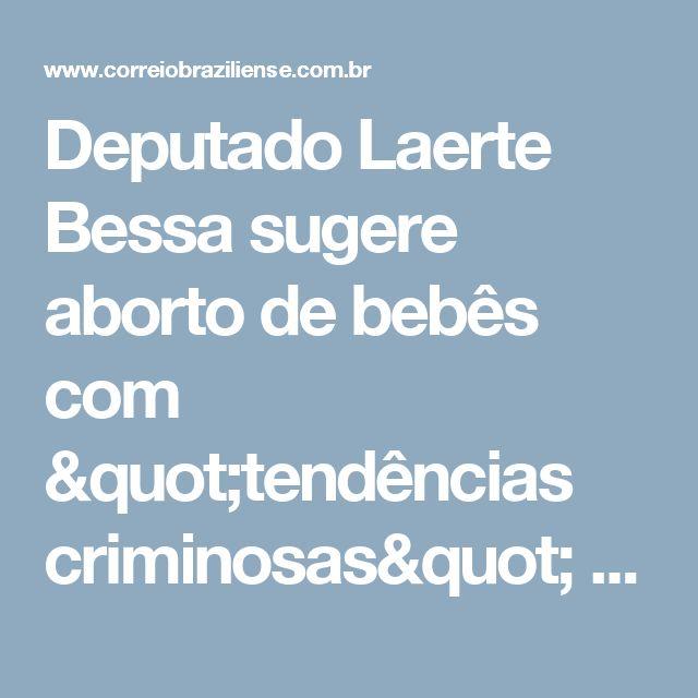 """Deputado Laerte Bessa sugere aborto de bebês com """"tendências criminosas"""" - Correio Braziliense - Política e Brasil"""