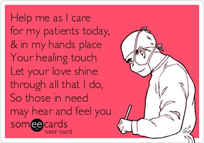 Help me as I care for my patients today, & in my hands place Your healing touch Let your love shine through all that I do, So those in need may hear and feel you.