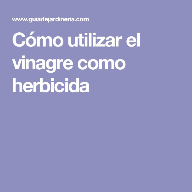 Cómo utilizar el vinagre como herbicida