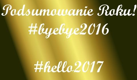 #byebye2016 #hello2017 -podsumowanie roku | Uwolnij swoje piękno