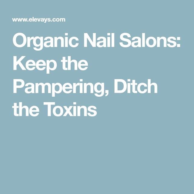Organic Nail Salons: Keep the Pampering, Ditch the Toxins