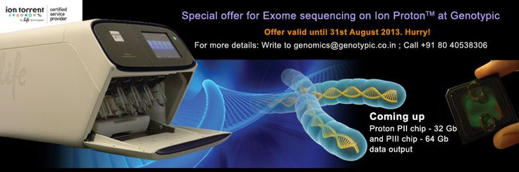 Tired of old NGS Sequencing platforms? Try the state-of-the art Ion Proton @ Genotypic. Hurry attractive offers on human exome and microbial sequencing. Register before 31st August 2013   Human whole Exome sequencing, Register at http://www.genotypic.co.in/EnquiryForm.aspx?QT=F&=2=Exome-Sequencing-on-Ion-Proton-July-2013-Promotion  Bacterial/ Viral/ fungal sequencing, Register at http://www.genotypic.co.in/EnquiryForm.aspx?QT=F&=1=Microbial-sequencing-on-Ion-Proton-July-2013-Promotion