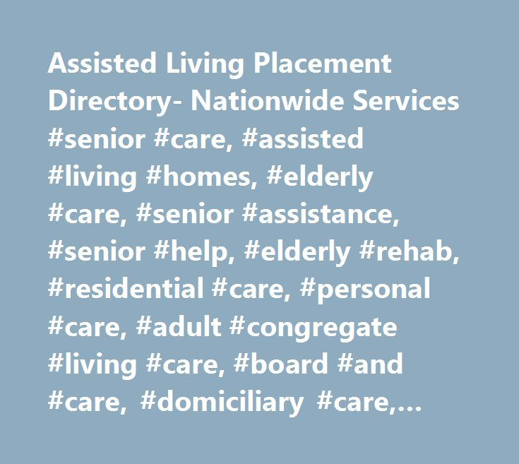 Assisted Living Placement Directory- Nationwide Services #senior #care, #assisted #living #homes, #elderly #care, #senior #assistance, #senior #help, #elderly #rehab, #residential #care, #personal #care, #adult #congregate #living #care, #board #and #care, #domiciliary #care, #adult #living #facilities, #supported #care, #enhanced #care, #community #based #retirement #facilities, #adult #foster #care, #adult #homes, #sheltered #housing,retirement #residences…