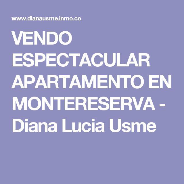 VENDO ESPECTACULAR APARTAMENTO EN MONTERESERVA - Diana Lucia Usme