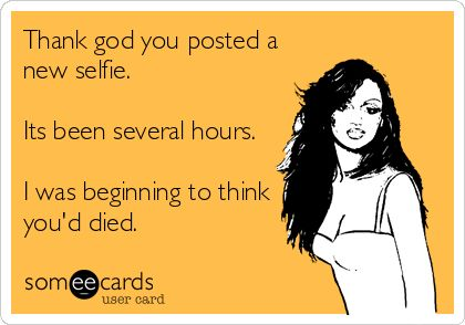 Thank god you posted a new selfie. Its been several hours. I was beginning to think you'd died.