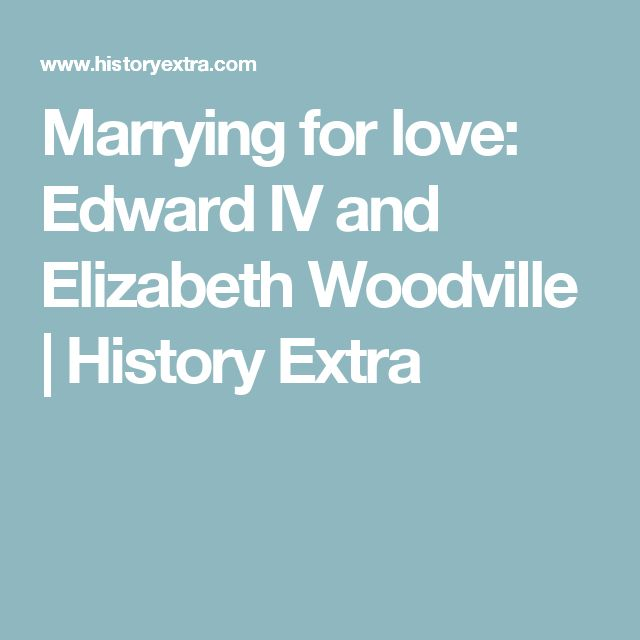 Marrying for love: Edward IV and Elizabeth Woodville   History Extra