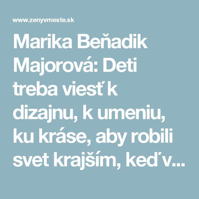 Marika Beňadik Majorová: Deti treba viesť k dizajnu, k umeniu, ku kráse, aby robili svet krajším, keď vyrastú