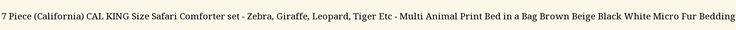 7 Piece (California) CAL KING Size Safari Comforter set – Zebra, Giraffe, Leopard, Tiger Etc – Multi Animal Print Bed in a Bag Brown Beige Black White Micro Fur Bedding Looking bedroom design photos? - http://aluxurybed.com/product/7-piece-california-cal-king-size-safari-comforter-set-zebra-giraffe-leopard-tiger-etc-multi-animal-print-bed-in-a-bag-brown-beige-black-white-micro-fur-bedding/