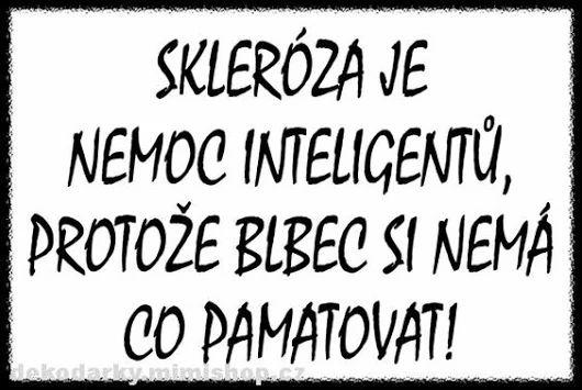 Skleróza je choroba inteligentov, pretože blbec si nemá čo pamätať! :)))