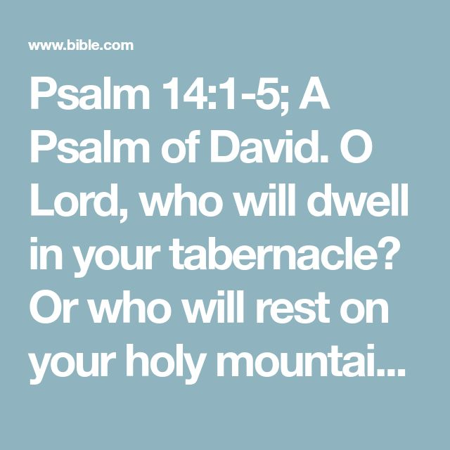 Psalm 14:1-5; A Psalm of David. O Lord, who will dwell in your tabernacle? Or who will rest on your holy mountain? He who walks without blemish and who works justice. He who speaks the truth in his heart, who has not acted deceitfully with his tongue, and has not done evil to his neighbor, and has not taken up a reproach against his neighbors. In his sight, the malicious one has been reduced to nothing, but he glorifies those who fear the Lord. He who swears to his neighbor and does not…