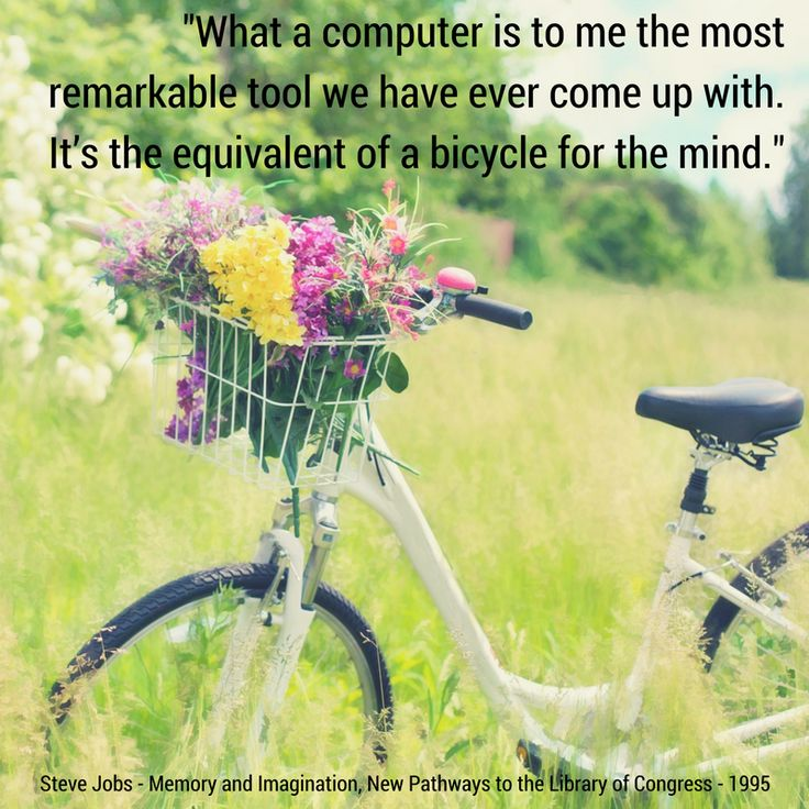 """""""What a computer is to me the most remarkable tool we have ever come up with. It's the equivalent of a bicycle for the mind.""""  Steve Jobs - Memory and Imagination, New Pathways to the Library of Congress - 1995"""