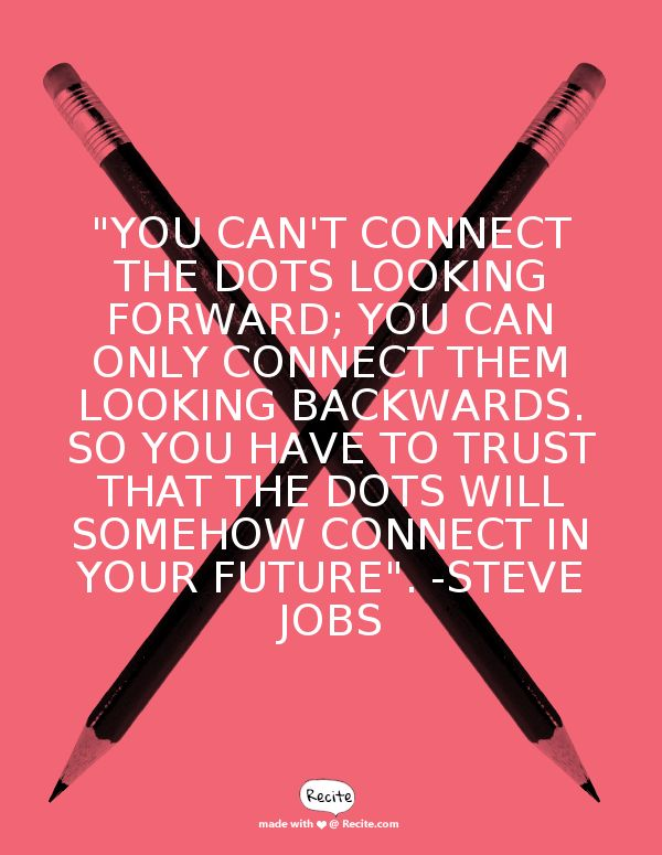"""""""You can't connect the dots looking forward; you can only connect them looking backwards. So you have to trust that the dots will somehow connect in your future"""".    -Steve Jobs - Quote From Recite.com #RECITE #QUOTE"""