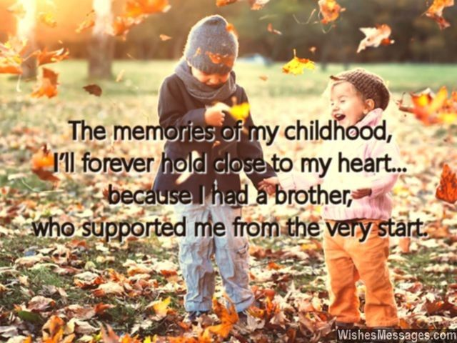 The memories of my childhood, I'll forever hold close to my heart... because I had a brother, who supported me from the start. via WishesMessages.com