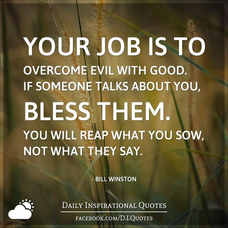 Your job is to overcome evil with good. If someone talks about you, bless them. You will reap what you sow, not what they say. - Bill Winston