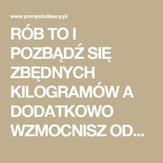 RÓB TO I POZBĄDŹ SIĘ ZBĘDNYCH KILOGRAMÓW A DODATKOWO WZMOCNISZ ODPORNOŚĆ ORGANIZMU! - Pomysłodawcy.pl - Serwis…