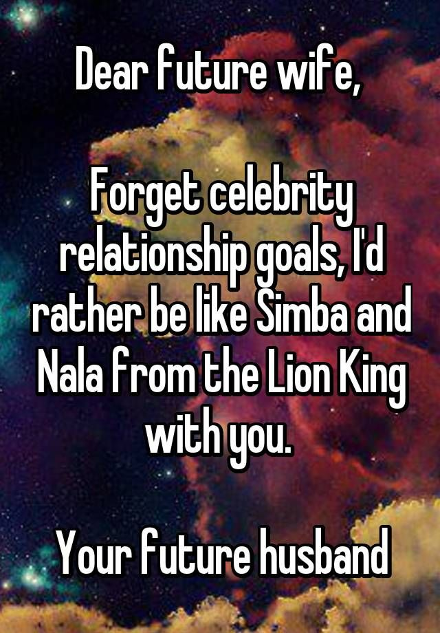 """Dear future wife,   Forget celebrity relationship goals, I'd rather be like Simba and Nala from the Lion King with you.   Your future husband"""