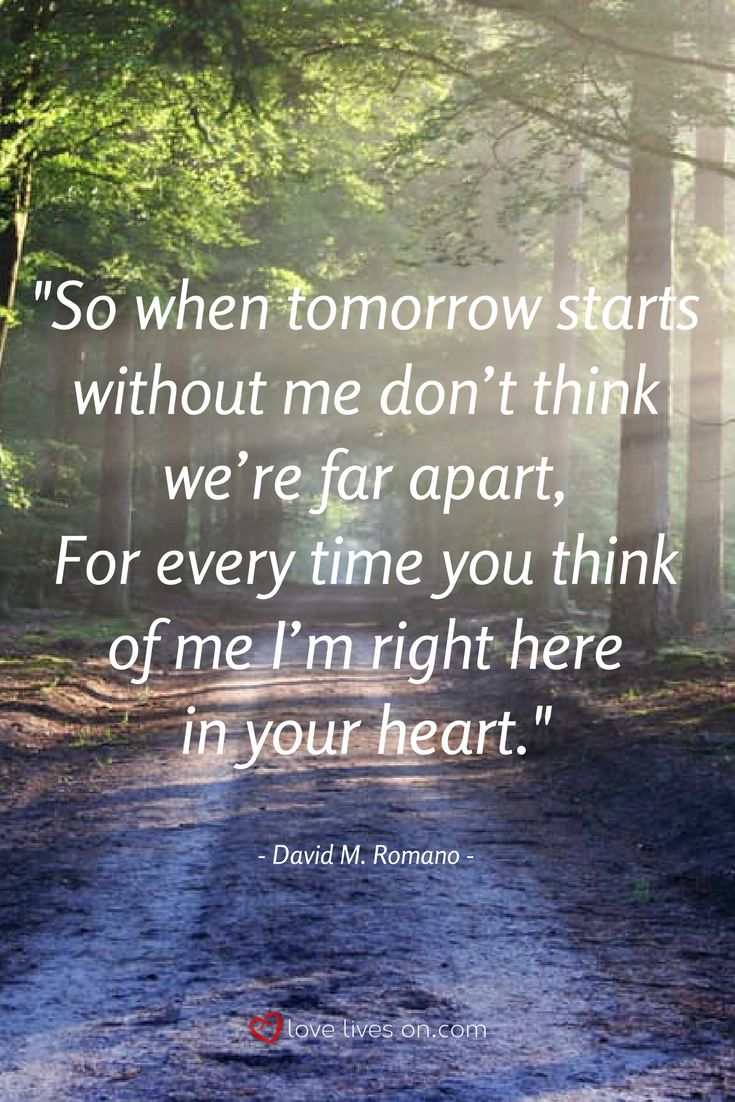 """This beautiful funeral quote from the funeral poem """"When Tomorrow Starts Without Me"""" by  David Romano, is written in the voice of our loved one who is speaking to us after their passing, reassuring us that although they are sad that their time on Earth is done, they will live forever in our hearts."""
