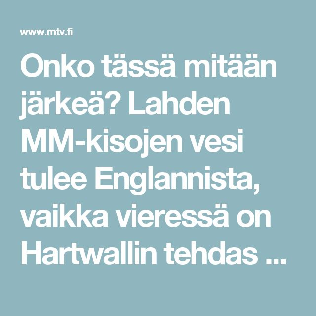 Onko tässä mitään järkeä? Lahden MM-kisojen vesi tulee Englannista, vaikka vieressä on Hartwallin tehdas - Kotimaa - Uutiset - MTV.fi