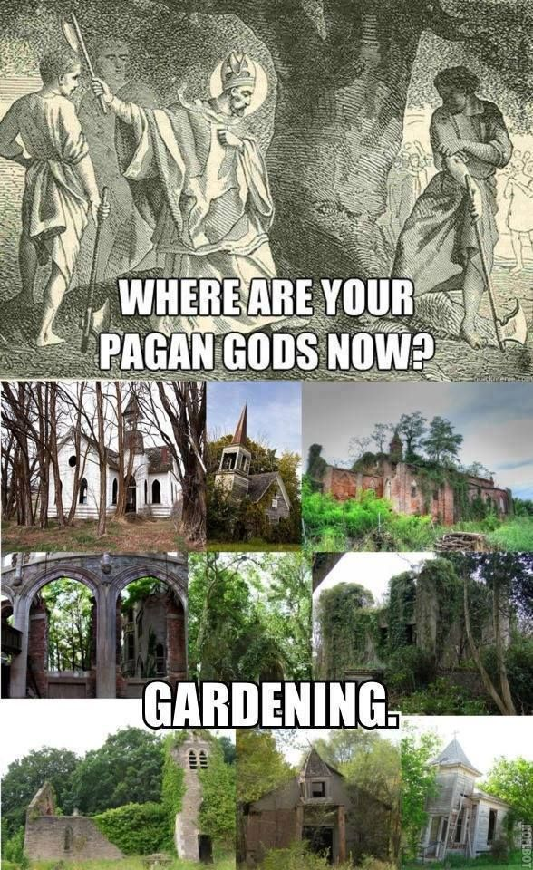 Where are your pagan gods now ? ........ Gardening. What?! Someone needs to take care of the garden!