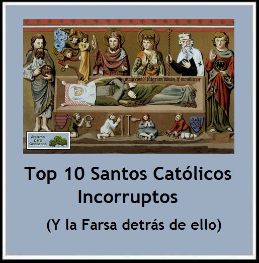 Top 10 Santos Católicos Incorruptos. (Y la Farsa detrás de ellos)  http://ateismoparacristianos.blogspot.gr/2014/09/top-10-santos-catolicos-incorruptos-y.html