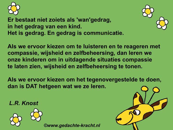 Er bestaat niet zoiets als 'wan'gedrag, in het gedrag van een kind. Het is gedrag. En gedrag is communicatie. Als we ervoor kiezen om te luisteren en te reageren met  compassie, wijsheid en zelfbeheersing, dan leren we onze kinderen om in uitdagende situaties compassie te laten zien,  wijsheid en zelfbeheersing te tonen. Als we ervoor kiezen om het tegenovergestelde te doen,  dan is DAT hetgeen wat we ze leren.  L.R. Knost