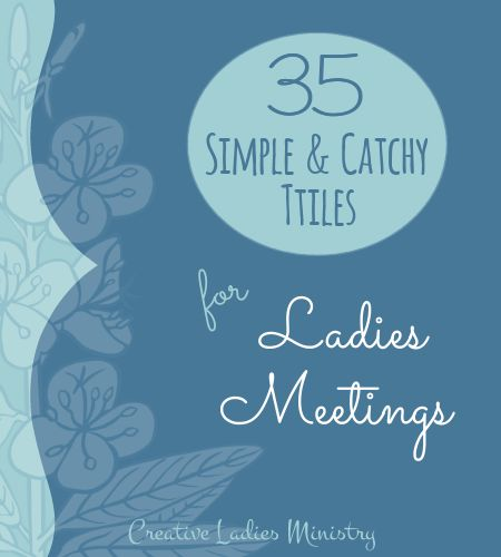 Womens Ministry Fellowship Ideas: 35 catchy and simple titles to use for your church ladies group meetings.